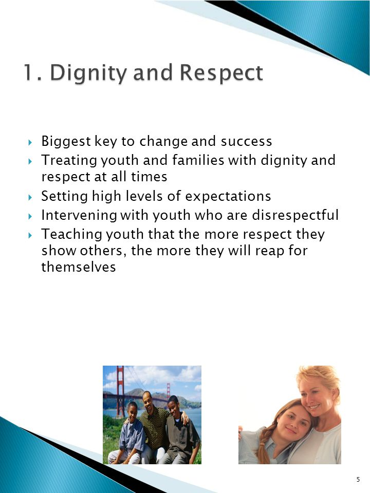 Biggest key to change and success  Treating youth and families with dignity and respect at all times  Setting high levels of expectations  Intervening with youth who are disrespectful  Teaching youth that the more respect they show others, the more they will reap for themselves 5