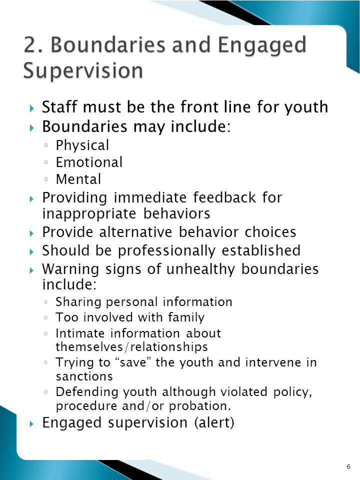 6  Staff must be the front line for youth  Boundaries may include: ◦ Physical ◦ Emotional ◦ Mental  Providing immediate feedback for inappropriate behaviors  Provide alternative behavior choices  Should be professionally established  Warning signs of unhealthy boundaries include: ◦ Sharing personal information ◦ Too involved with family ◦ Intimate information about themselves/relationships ◦ Trying to save the youth and intervene in sanctions ◦ Defending youth although violated policy, procedure and/or probation.