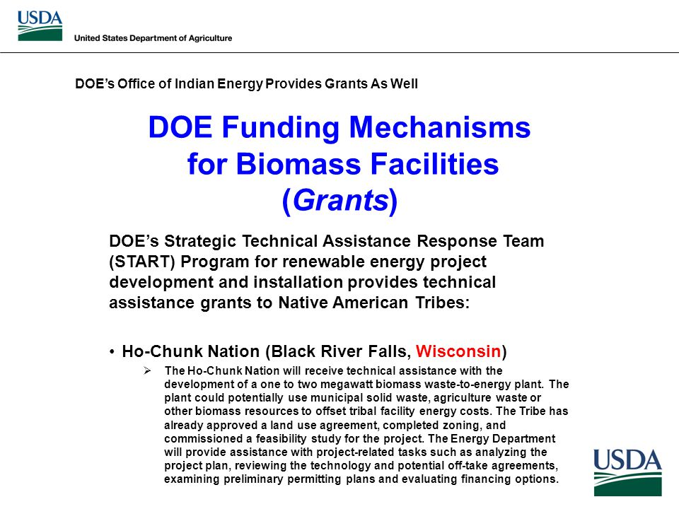 DOE Funding Mechanisms for Biomass Facilities (Grants) DOE's Strategic Technical Assistance Response Team (START) Program for renewable energy project development and installation provides technical assistance grants to Native American Tribes: Ho-Chunk Nation (Black River Falls, Wisconsin)  The Ho-Chunk Nation will receive technical assistance with the development of a one to two megawatt biomass waste-to-energy plant.