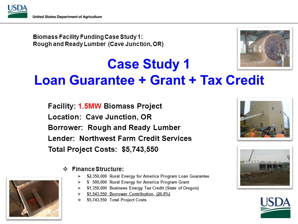 Case Study 1 Loan Guarantee + Grant + Tax Credit Facility: 1.5MW Biomass Project Location: Cave Junction, OR Borrower: Rough and Ready Lumber Lender: Northwest Farm Credit Services Total Project Costs: $5,743,550  Finance Structure:  $2,350,000 Rural Energy for America Program Loan Guarantee  $ 500,000 Rural Energy for America Program Grant  $1,350,000 Business Energy Tax Credit (State of Oregon)  $1,543,550 Borrower Contribution (26.8%)  $5,743,550 Total Project Costs Biomass Facility Funding Case Study 1: Rough and Ready Lumber (Cave Junction, OR)