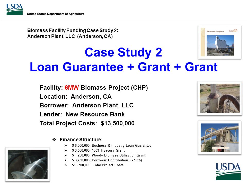 Case Study 2 Loan Guarantee + Grant + Grant Facility: 6MW Biomass Project (CHP) Location: Anderson, CA Borrower: Anderson Plant, LLC Lender: New Resource Bank Total Project Costs: $13,500,000  Finance Structure:  $ 6,000,000 Business & Industry Loan Guarantee  $ 3,500,000 1603 Treasury Grant  $ 250,000 Woody Biomass Utilization Grant  $ 3,750,000 Borrower Contribution (27.7%)  $13,500,000 Total Project Costs Biomass Facility Funding Case Study 2: Anderson Plant, LLC (Anderson, CA)