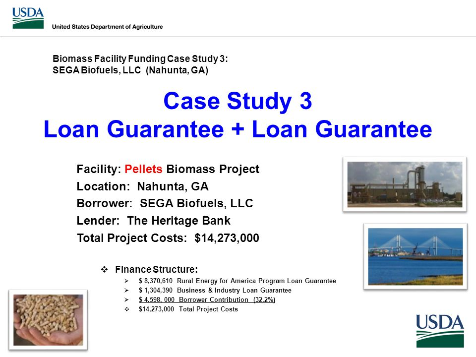Case Study 3 Loan Guarantee + Loan Guarantee Facility: Pellets Biomass Project Location: Nahunta, GA Borrower: SEGA Biofuels, LLC Lender: The Heritage Bank Total Project Costs: $14,273,000  Finance Structure:  $ 8,370,610 Rural Energy for America Program Loan Guarantee  $ 1,304,390 Business & Industry Loan Guarantee  $ 4,598, 000 Borrower Contribution (32.2%)  $14,273,000 Total Project Costs Biomass Facility Funding Case Study 3: SEGA Biofuels, LLC (Nahunta, GA)