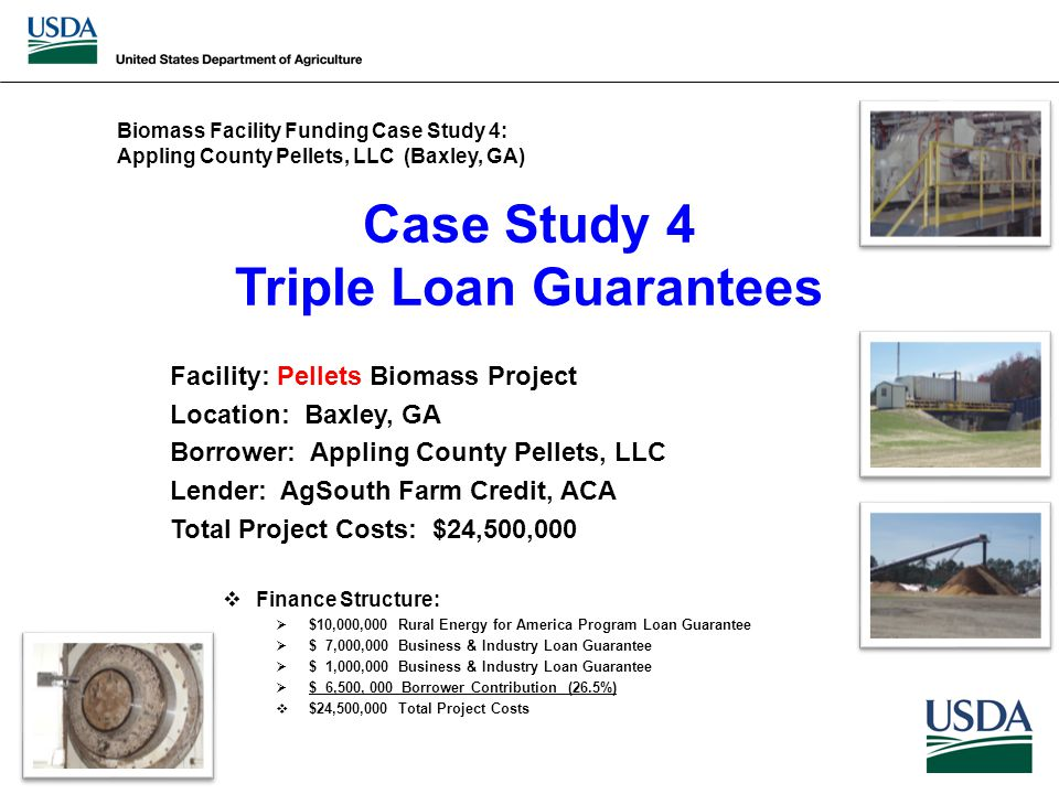Case Study 4 Triple Loan Guarantees Facility: Pellets Biomass Project Location: Baxley, GA Borrower: Appling County Pellets, LLC Lender: AgSouth Farm Credit, ACA Total Project Costs: $24,500,000  Finance Structure:  $10,000,000 Rural Energy for America Program Loan Guarantee  $ 7,000,000 Business & Industry Loan Guarantee  $ 1,000,000 Business & Industry Loan Guarantee  $ 6,500, 000 Borrower Contribution (26.5%)  $24,500,000 Total Project Costs Biomass Facility Funding Case Study 4: Appling County Pellets, LLC (Baxley, GA)