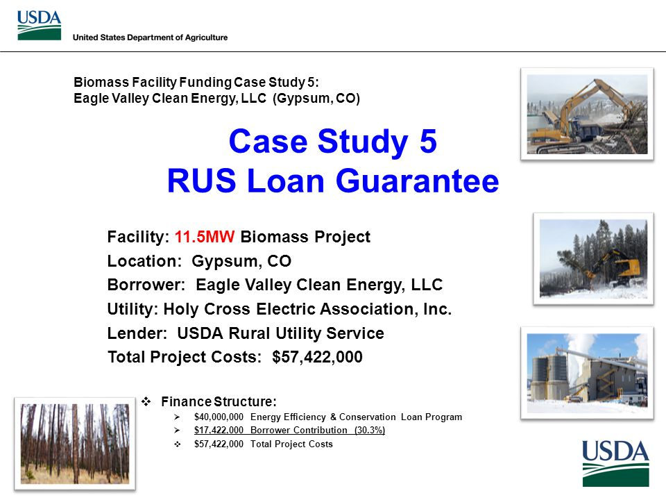 Case Study 5 RUS Loan Guarantee Facility: 11.5MW Biomass Project Location: Gypsum, CO Borrower: Eagle Valley Clean Energy, LLC Utility: Holy Cross Electric Association, Inc.