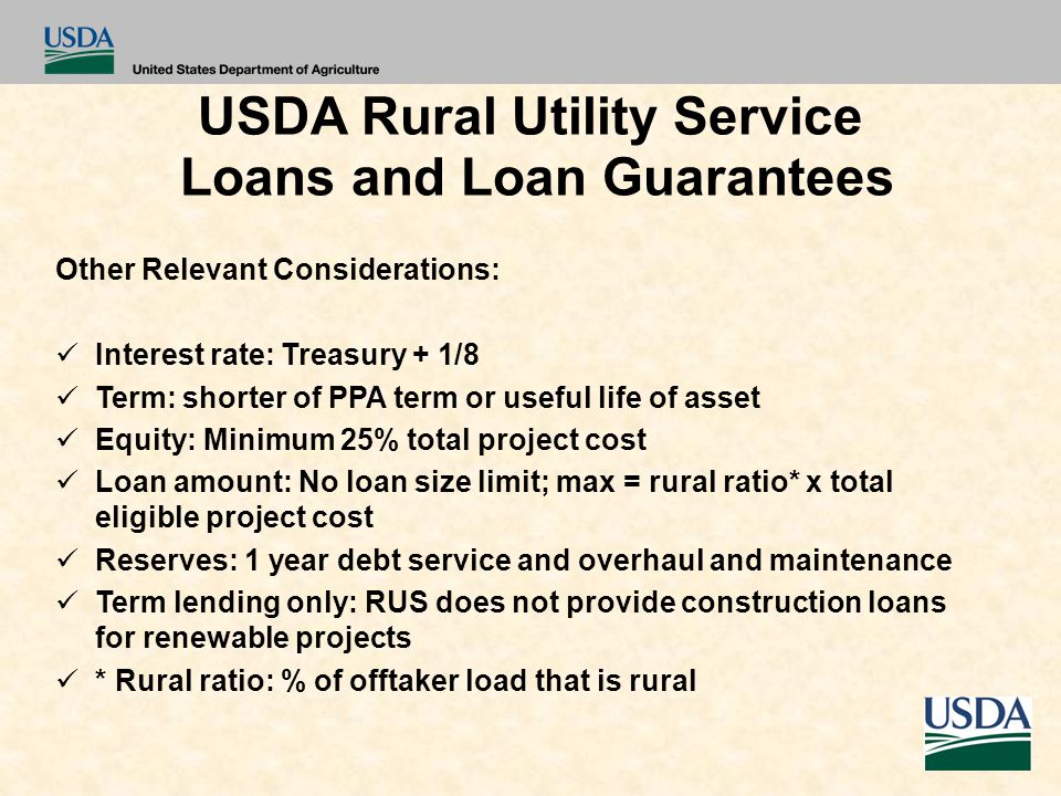 USDA Rural Utility Service Loans and Loan Guarantees Other Relevant Considerations: Interest rate: Treasury + 1/8 Term: shorter of PPA term or useful life of asset Equity: Minimum 25% total project cost Loan amount: No loan size limit; max = rural ratio* x total eligible project cost Reserves: 1 year debt service and overhaul and maintenance Term lending only: RUS does not provide construction loans for renewable projects * Rural ratio: % of offtaker load that is rural