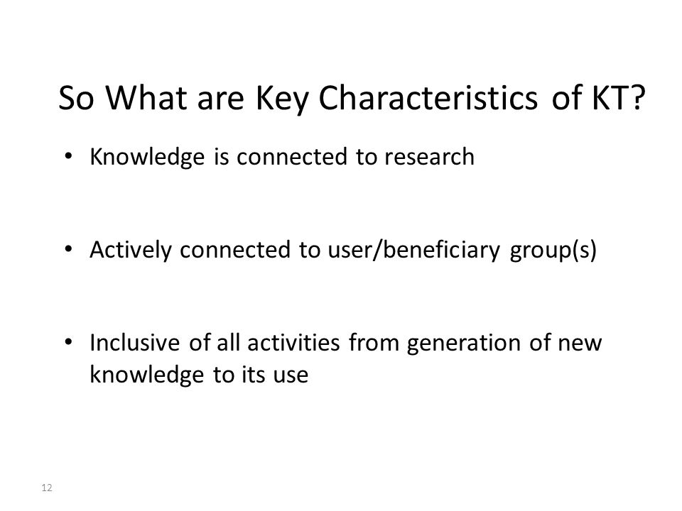 Key characteristics of KT (cont.) KT helps identify what we know and what we don't know – useful in planning future research KT aggregates knowledge combining old concepts with new concepts in order to try and define what we know Applies knowledge from research to solve/address practical issues or problems 13