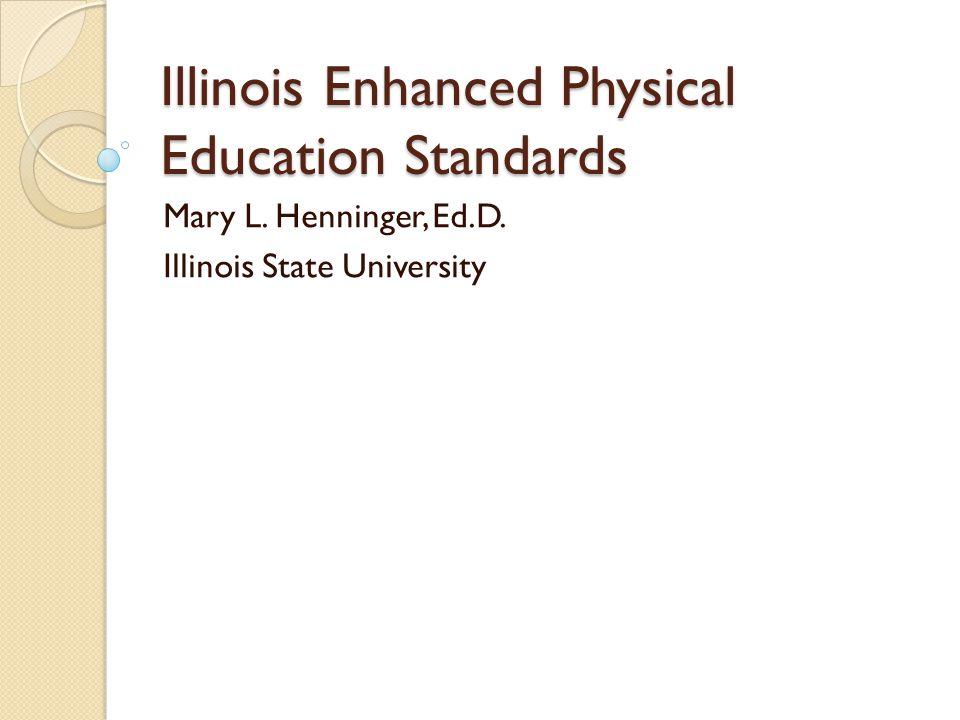 Illinois Enhanced Physical Education Standards Mary L. Henninger, Ed.D. Illinois State University