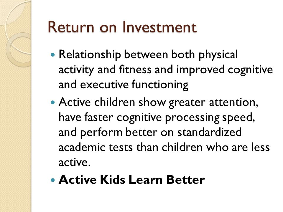 Return on Investment Relationship between both physical activity and fitness and improved cognitive and executive functioning Active children show gre