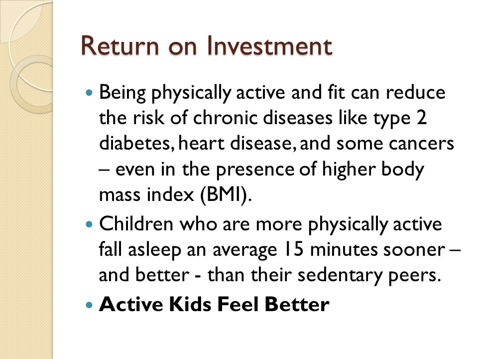 Return on Investment Being physically active and fit can reduce the risk of chronic diseases like type 2 diabetes, heart disease, and some cancers – e