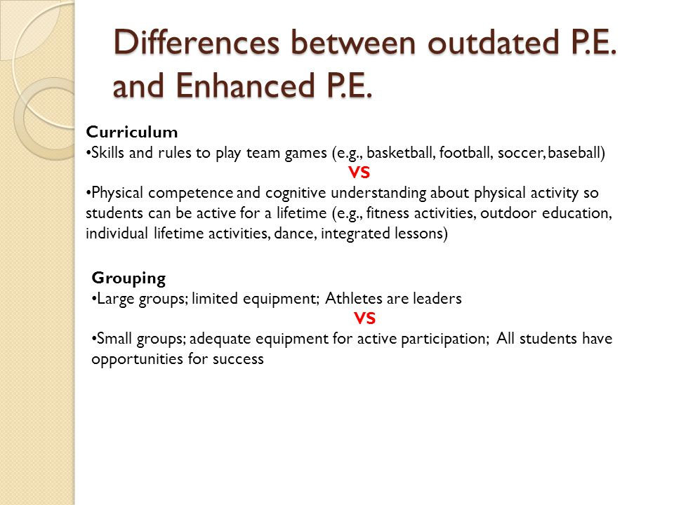 Differences between outdated P.E. and Enhanced P.E. Curriculum Skills and rules to play team games (e.g., basketball, football, soccer, baseball) VS P