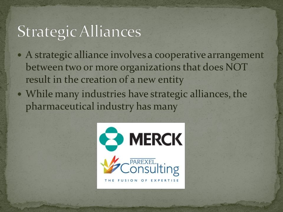A strategic alliance involves a cooperative arrangement between two or more organizations that does NOT result in the creation of a new entity While many industries have strategic alliances, the pharmaceutical industry has many