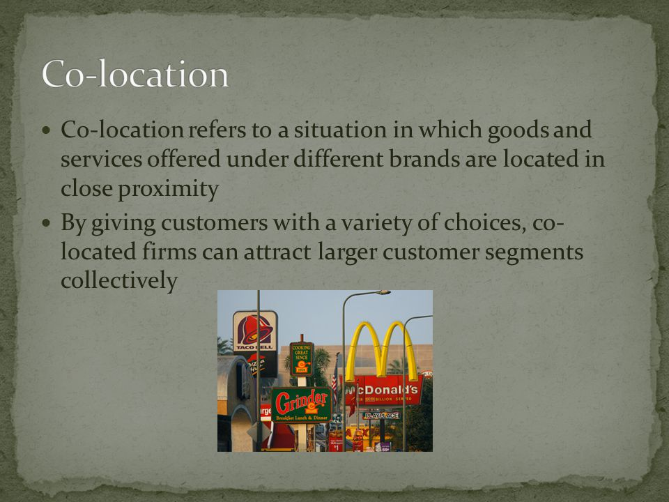 Co-location refers to a situation in which goods and services offered under different brands are located in close proximity By giving customers with a variety of choices, co- located firms can attract larger customer segments collectively