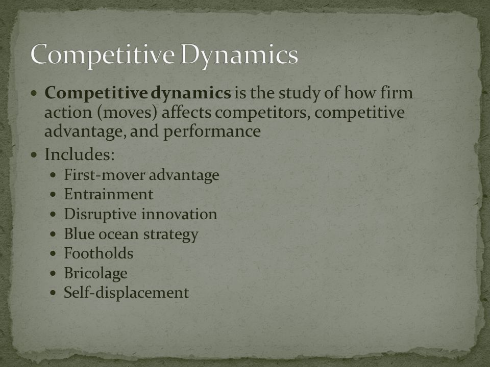 Competitive dynamics is the study of how firm action (moves) affects competitors, competitive advantage, and performance Includes: First-mover advantage Entrainment Disruptive innovation Blue ocean strategy Footholds Bricolage Self-displacement