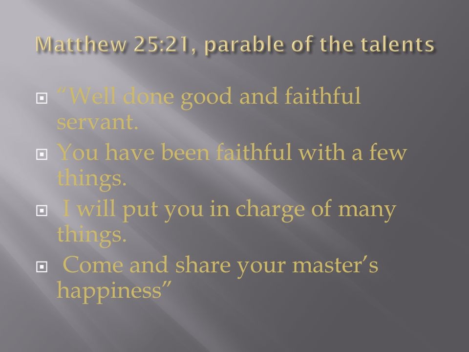  Well done good and faithful servant.  You have been faithful with a few things.