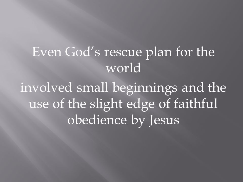 Even God's rescue plan for the world involved small beginnings and the use of the slight edge of faithful obedience by Jesus