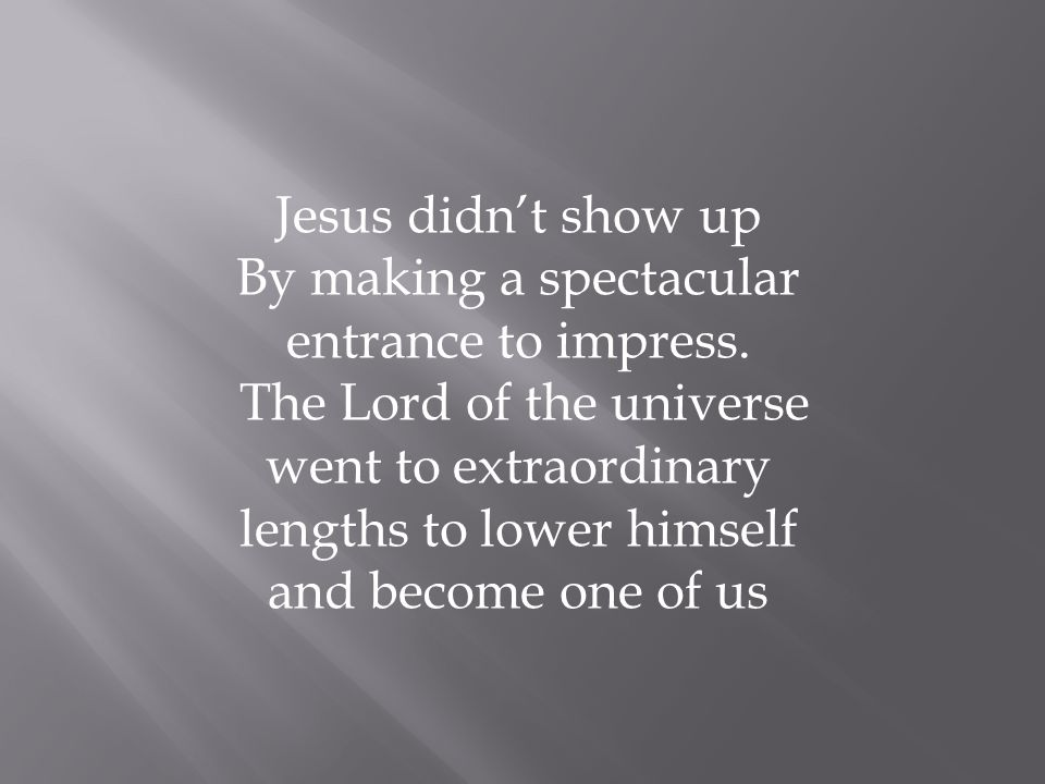 Jesus didn't show up By making a spectacular entrance to impress.