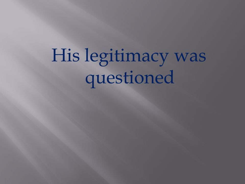 His legitimacy was questioned