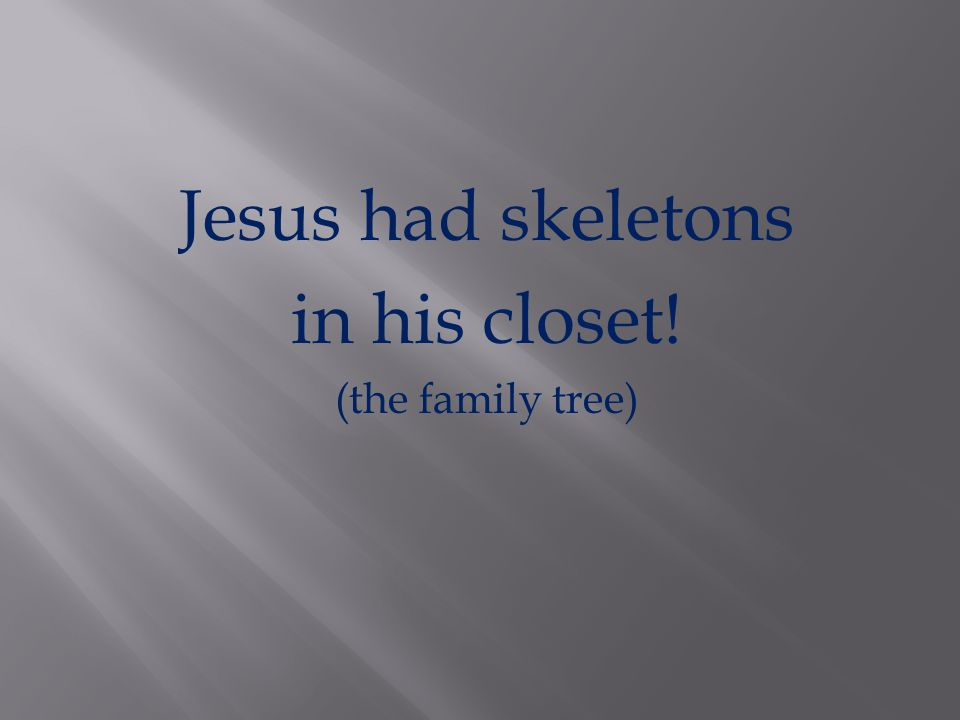 Jesus had skeletons in his closet! (the family tree)