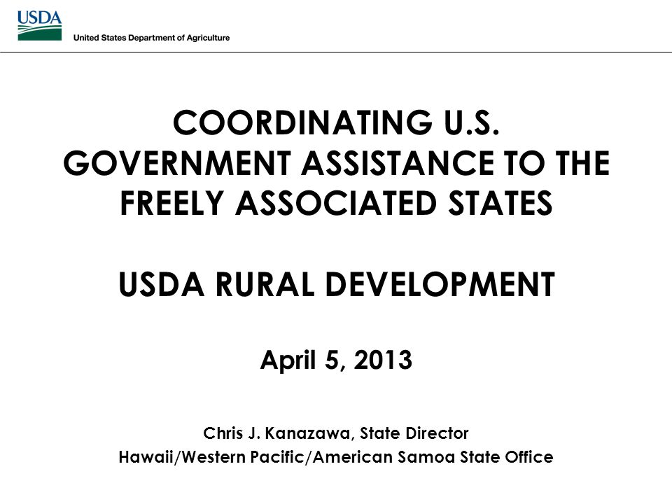 COORDINATING U.S. GOVERNMENT ASSISTANCE TO THE FREELY ASSOCIATED STATES USDA RURAL DEVELOPMENT April 5, 2013 Chris J. Kanazawa, State Director Hawaii/