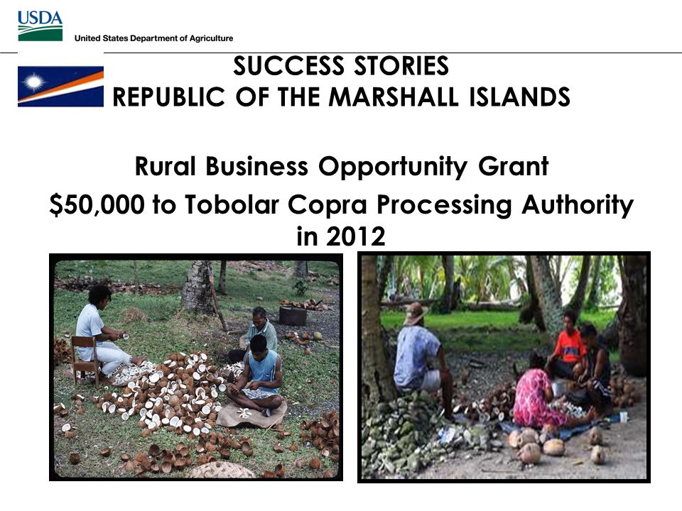 SUCCESS STORIES REPUBLIC OF THE MARSHALL ISLANDS Rural Business Opportunity Grant $50,000 to Tobolar Copra Processing Authority in 2012