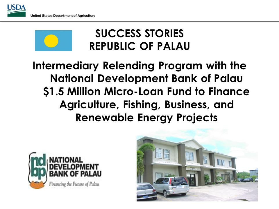 SUCCESS STORIES REPUBLIC OF PALAU Intermediary Relending Program with the National Development Bank of Palau $1.5 Million Micro-Loan Fund to Finance A