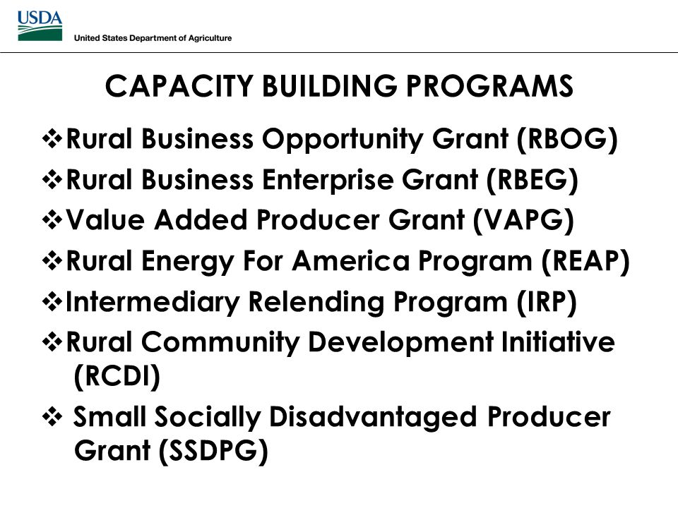 CAPACITY BUILDING PROGRAMS  Rural Business Opportunity Grant (RBOG)  Rural Business Enterprise Grant (RBEG)  Value Added Producer Grant (VAPG)  Ru