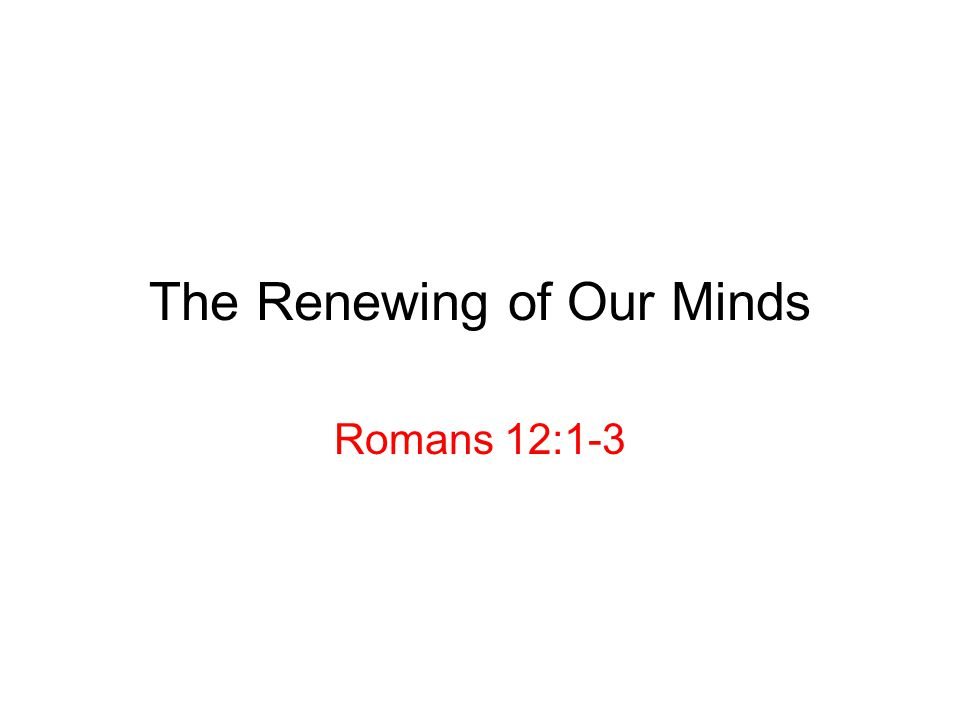 The Renewing of Our Minds Romans 12:1-3