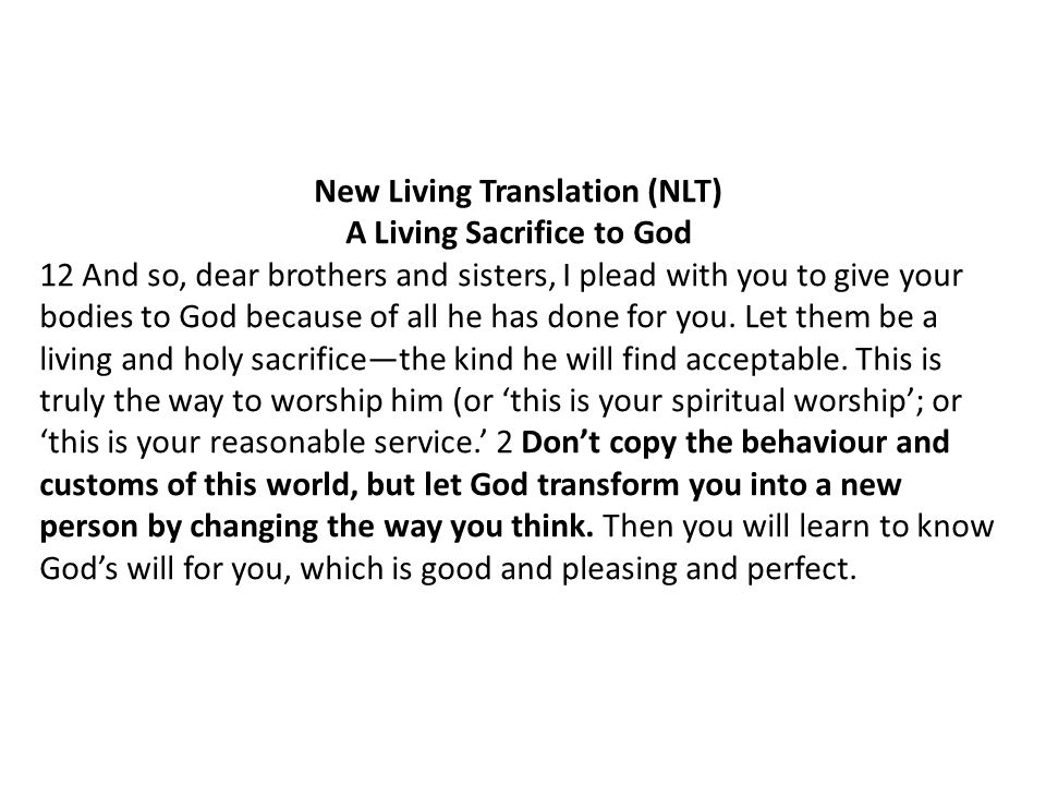 New Living Translation (NLT) A Living Sacrifice to God 12 And so, dear brothers and sisters, I plead with you to give your bodies to God because of al