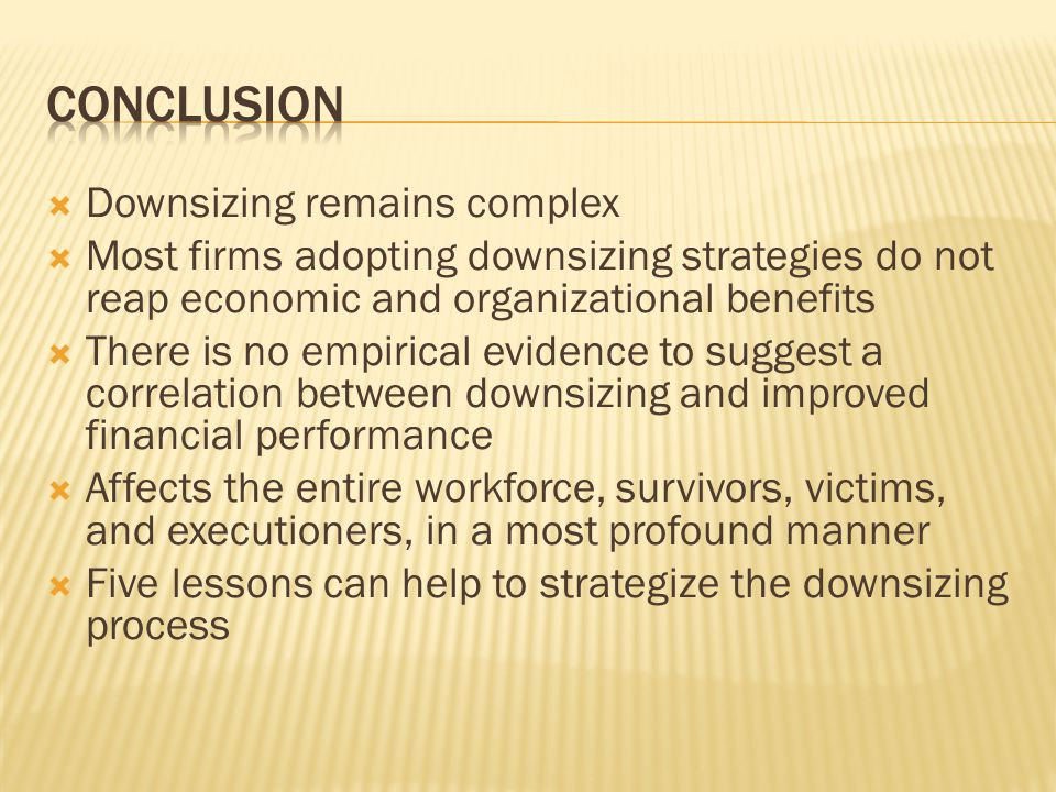  Downsizing remains complex  Most firms adopting downsizing strategies do not reap economic and organizational benefits  There is no empirical evidence to suggest a correlation between downsizing and improved financial performance  Affects the entire workforce, survivors, victims, and executioners, in a most profound manner  Five lessons can help to strategize the downsizing process