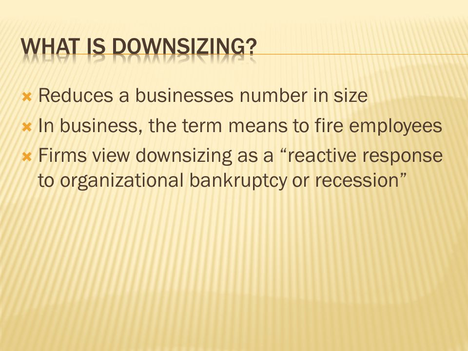  Reduces a businesses number in size  In business, the term means to fire employees  Firms view downsizing as a reactive response to organizational bankruptcy or recession