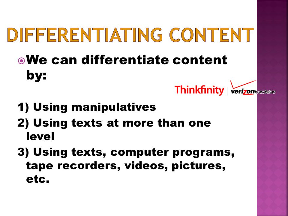  We can differentiate content by: 1) Using manipulatives 2) Using texts at more than one level 3) Using texts, computer programs, tape recorders, videos, pictures, etc.