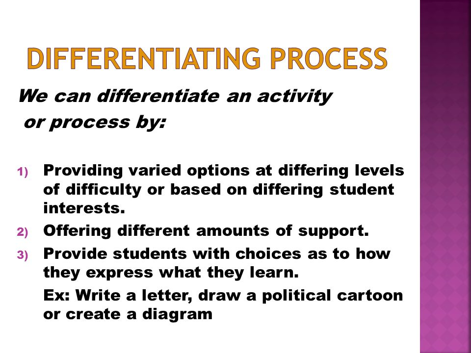 We can differentiate an activity or process by: 1) Providing varied options at differing levels of difficulty or based on differing student interests.