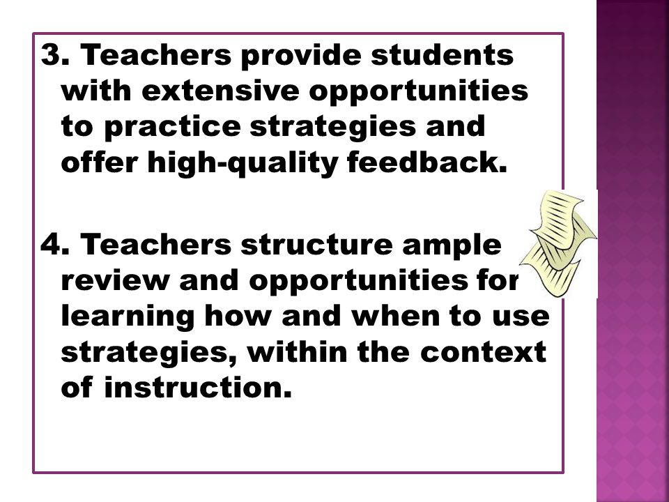 3. Teachers provide students with extensive opportunities to practice strategies and offer high-quality feedback. 4. Teachers structure ample review a