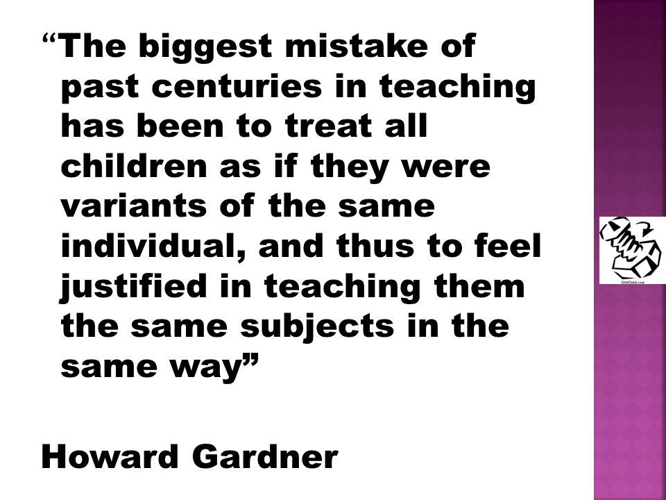 The biggest mistake of past centuries in teaching has been to treat all children as if they were variants of the same individual, and thus to feel justified in teaching them the same subjects in the same way Howard Gardner