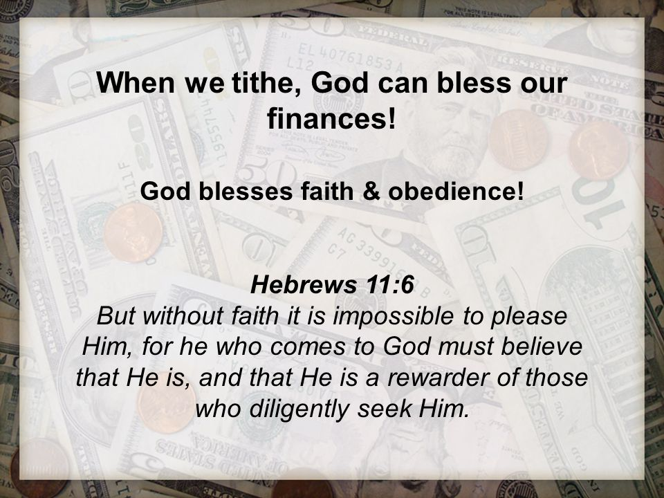 When we tithe, God can bless our finances! God blesses faith & obedience! Hebrews 11:6 But without faith it is impossible to please Him, for he who co
