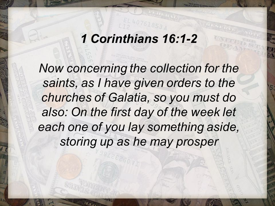 1 Corinthians 16:1-2 Now concerning the collection for the saints, as I have given orders to the churches of Galatia, so you must do also: On the firs