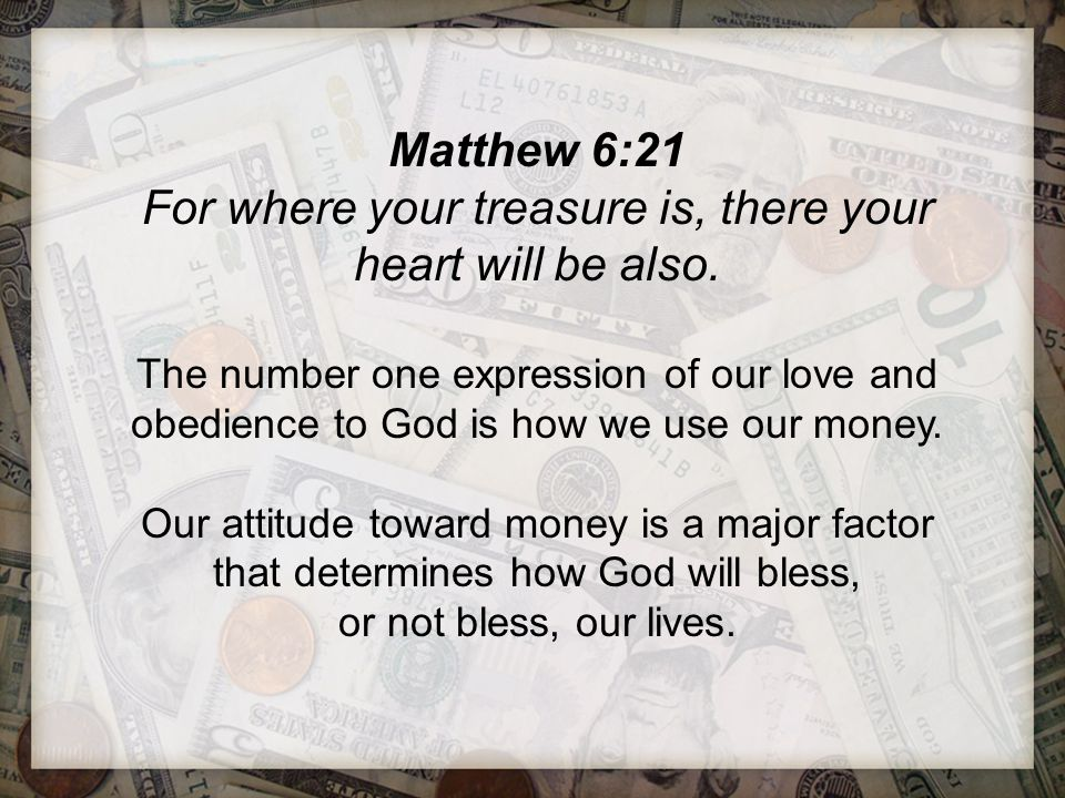 Matthew 6:21 For where your treasure is, there your heart will be also. The number one expression of our love and obedience to God is how we use our m