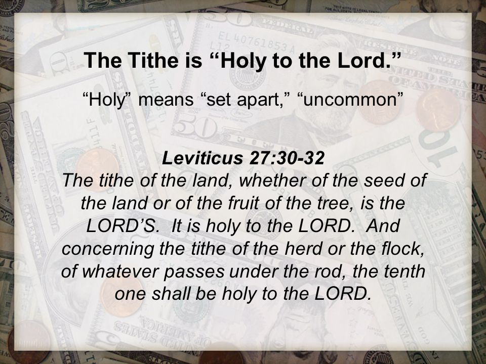 """The Tithe is """"Holy to the Lord."""" """"Holy"""" means """"set apart,"""" """"uncommon"""" Leviticus 27:30-32 The tithe of the land, whether of the seed of the land or of"""