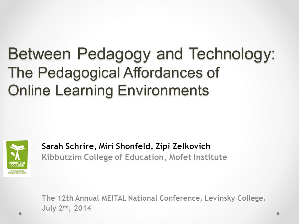 Between Pedagogy and Technology: The Pedagogical Affordances of Online Learning Environments Sarah Schrire, Miri Shonfeld, Zipi Zelkovich Kibbutzim College of Education, Mofet Institute The 12th Annual MEITAL National Conference, Levinsky College, July 2 nd, 2014