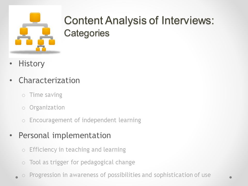 Content Analysis of Interviews: Categories History Characterization o Time saving o Organization o Encouragement of independent learning Personal implementation o Efficiency in teaching and learning o Tool as trigger for pedagogical change o Progression in awareness of possibilities and sophistication of use