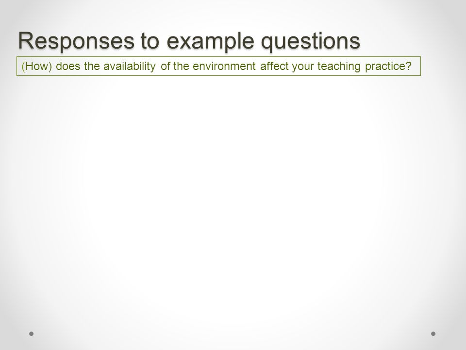 Responses to example questions (How) does the availability of the environment affect your teaching practice