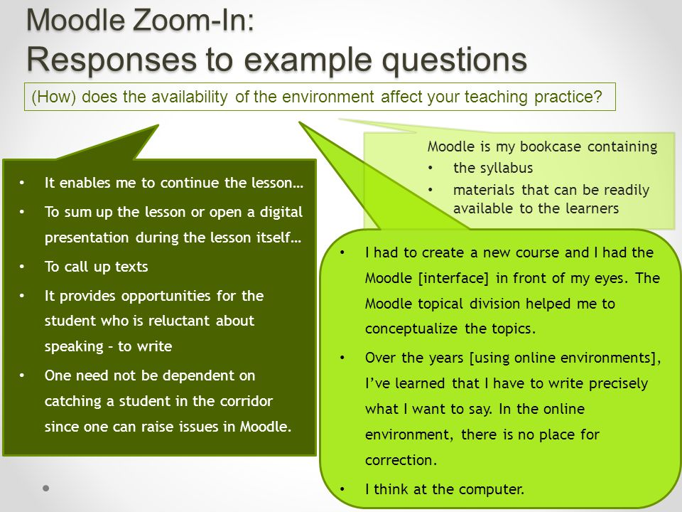 Moodle Zoom-In: Responses to example questions It enables me to continue the lesson… To sum up the lesson or open a digital presentation during the lesson itself… To call up texts It provides opportunities for the student who is reluctant about speaking – to write One need not be dependent on catching a student in the corridor since one can raise issues in Moodle.