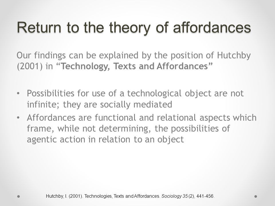 Return to the theory of affordances Our findings can be explained by the position of Hutchby (2001) in Technology, Texts and Affordances Possibilities for use of a technological object are not infinite; they are socially mediated Affordances are functional and relational aspects which frame, while not determining, the possibilities of agentic action in relation to an object Hutchby, I.
