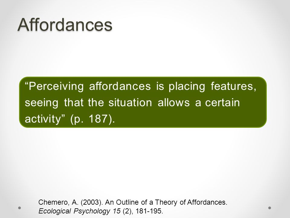 """Affordances """"Perceiving affordances is placing features, seeing that the situation allows a certain activity"""" (p. 187). Chemero, A. (2003). An Outline"""