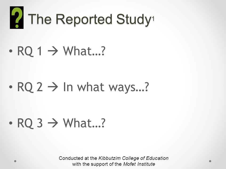 The Reported Study 1 RQ 1  What….RQ 2  In what ways….
