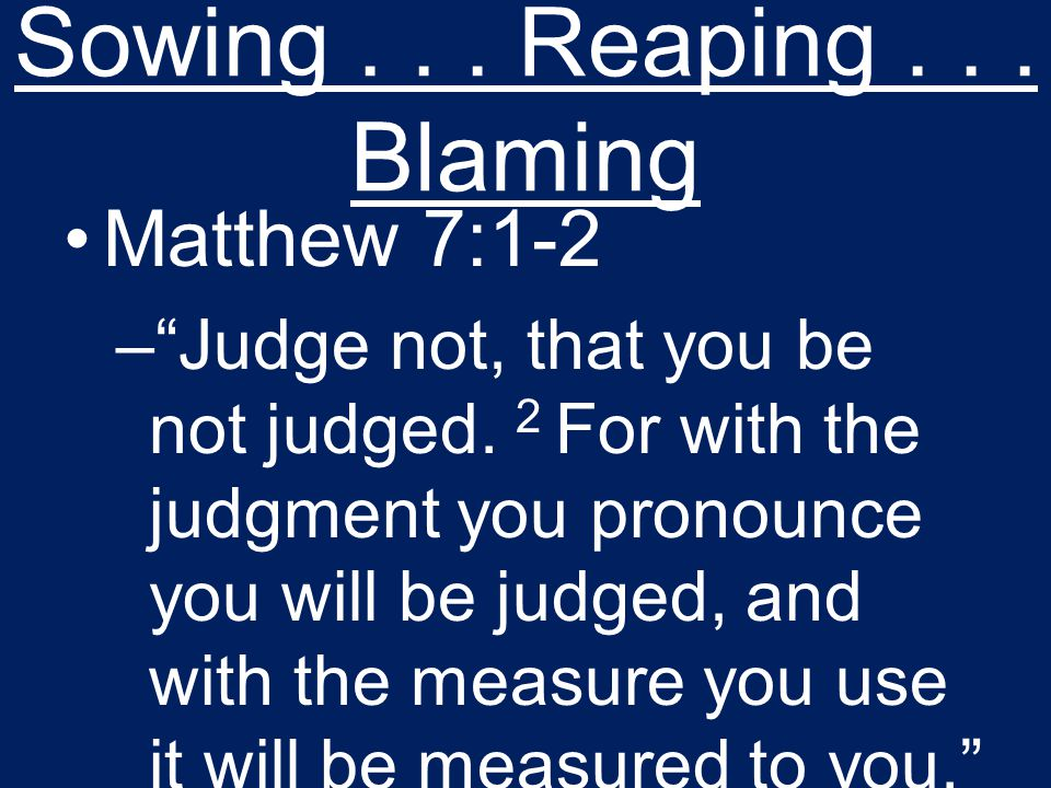 Sowing... Reaping... Blaming Matthew 7:1-2 – Judge not, that you be not judged.