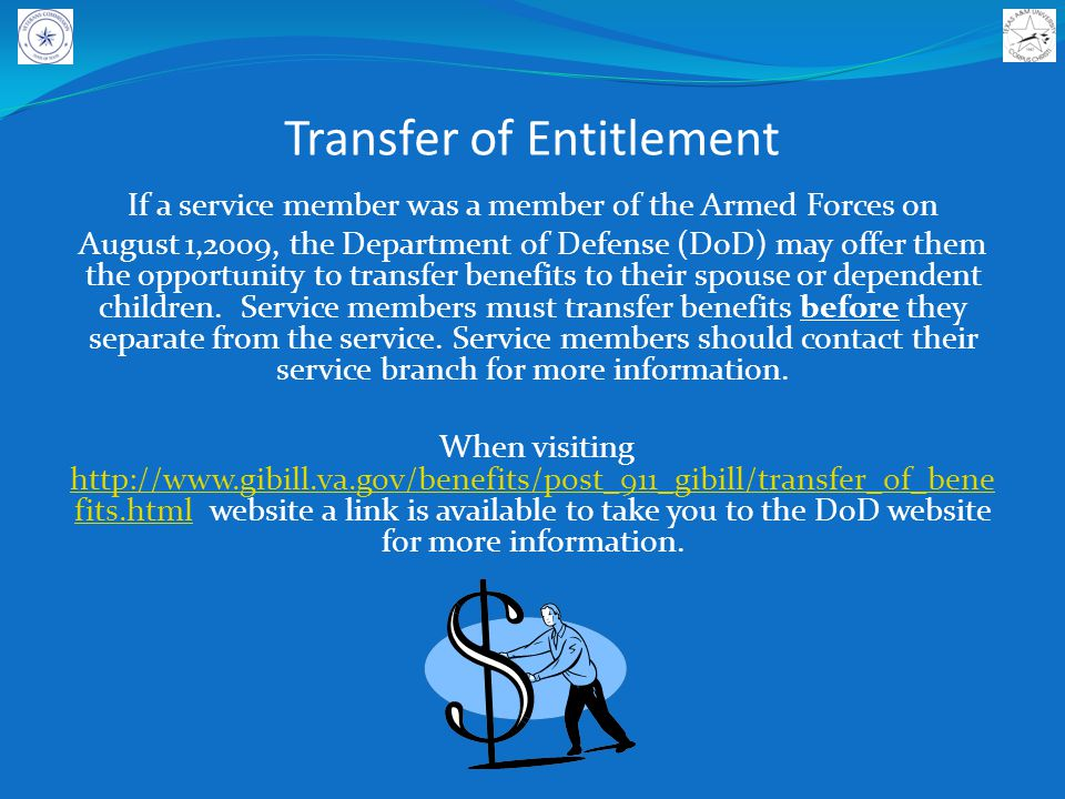 Transfer of Entitlement If a service member was a member of the Armed Forces on August 1,2009, the Department of Defense (DoD) may offer them the opportunity to transfer benefits to their spouse or dependent children.