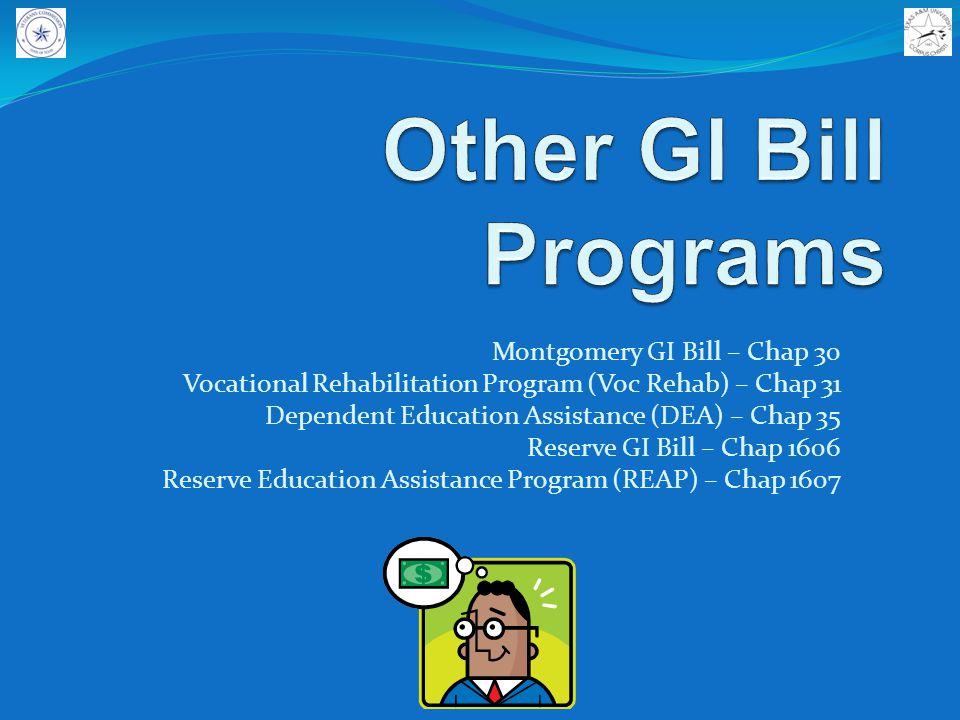 Montgomery GI Bill – Chap 30 Vocational Rehabilitation Program (Voc Rehab) – Chap 31 Dependent Education Assistance (DEA) – Chap 35 Reserve GI Bill – Chap 1606 Reserve Education Assistance Program (REAP) – Chap 1607