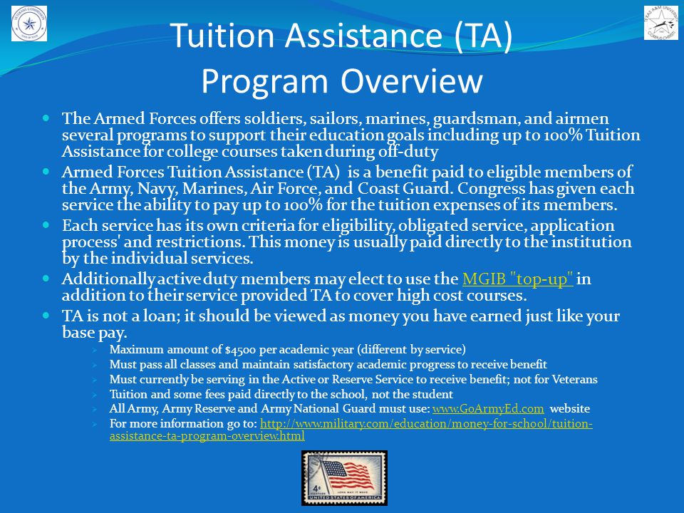 Tuition Assistance (TA) Program Overview The Armed Forces offers soldiers, sailors, marines, guardsman, and airmen several programs to support their education goals including up to 100% Tuition Assistance for college courses taken during off-duty Armed Forces Tuition Assistance (TA) is a benefit paid to eligible members of the Army, Navy, Marines, Air Force, and Coast Guard.