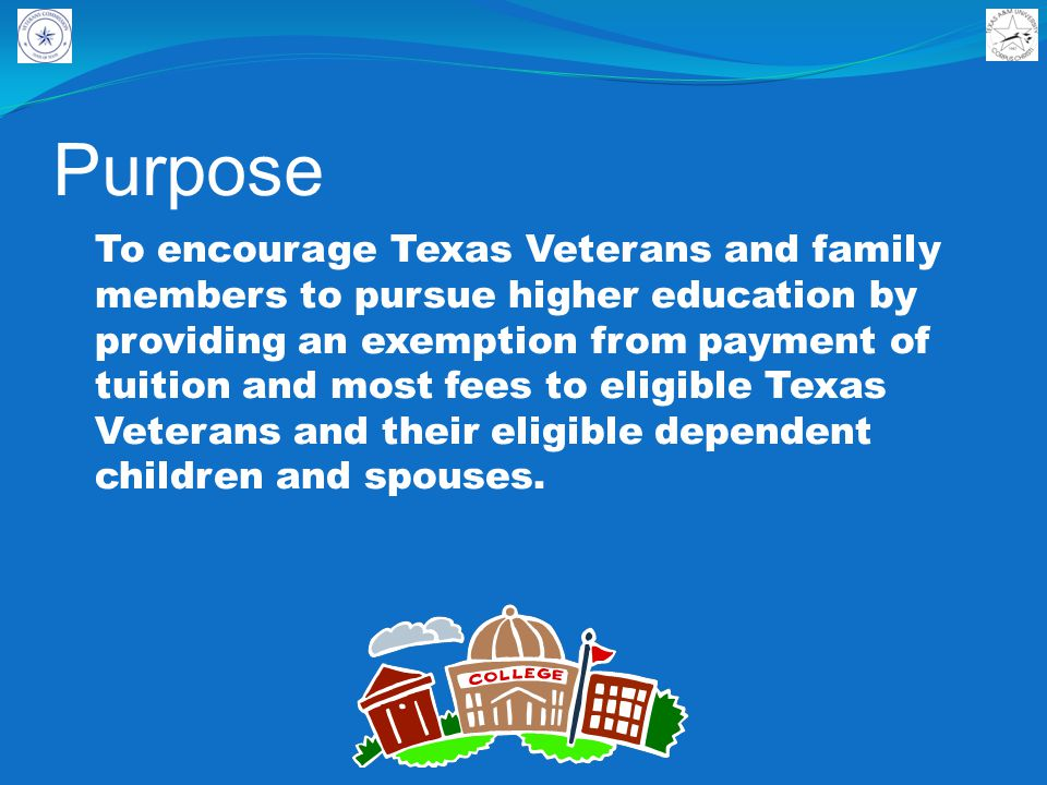Purpose To encourage Texas Veterans and family members to pursue higher education by providing an exemption from payment of tuition and most fees to eligible Texas Veterans and their eligible dependent children and spouses.